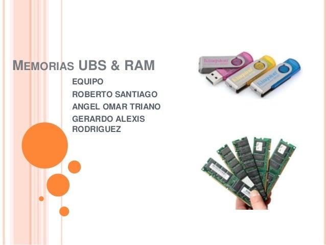 MEMORIAS UBS & RAM EQUIPO ROBERTO SANTIAGO ANGEL OMAR TRIANO GERARDO ALEXIS RODRIGUEZ