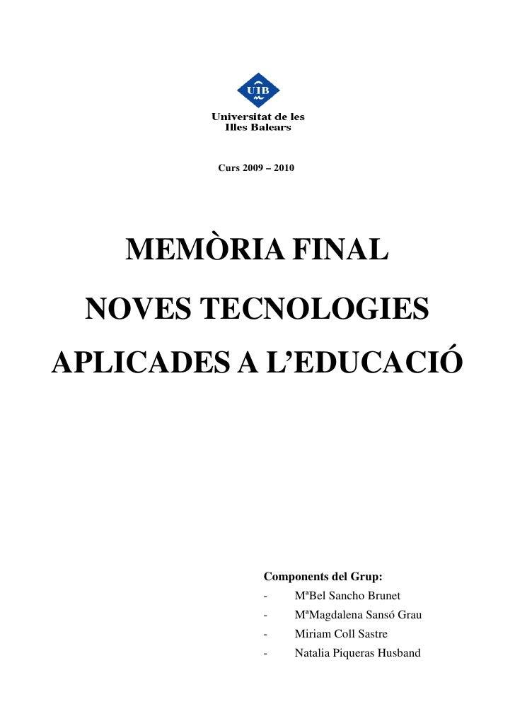 Curs 2009 – 2010        MEMÒRIA FINAL  NOVES TECNOLOGIES APLICADES A L'EDUCACIÓ                      Components del Grup: ...