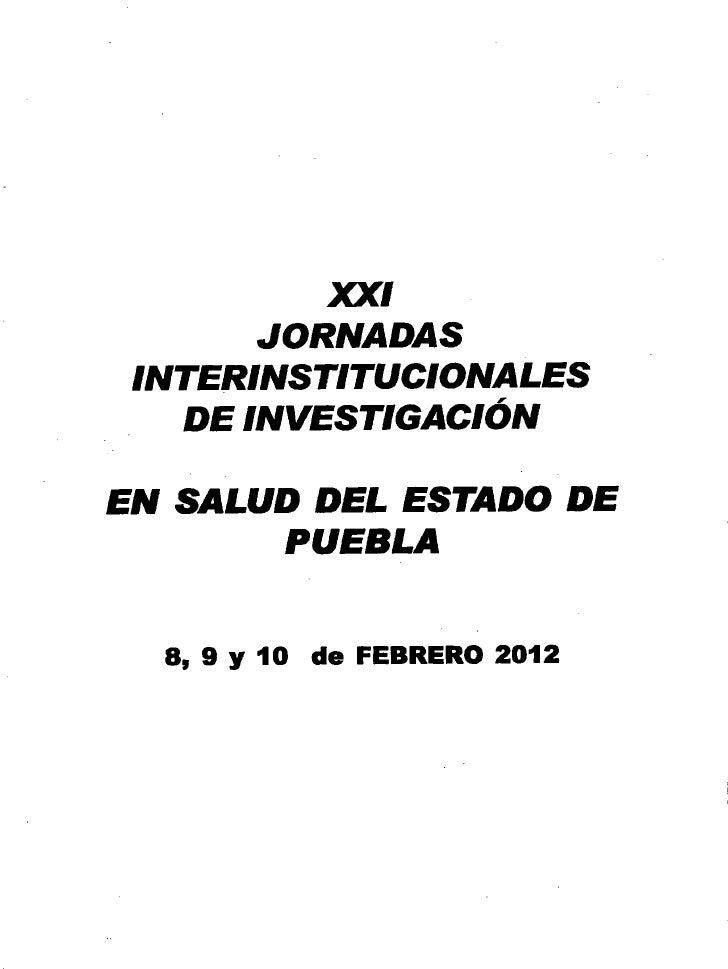 XXI        JORNADAS INTERINSTITUCIONALES    DE INVESTIGACIÓNEN SALUD DEL ESTADO DE        PUEBLA  8, 9 Y 10 de FEBRERO2012