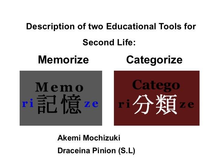Description of two Educational Tools for Second Life:   Memorize  Categorize  <ul>Akemi Mochizuki Draceina Pinion (S.L) </ul>