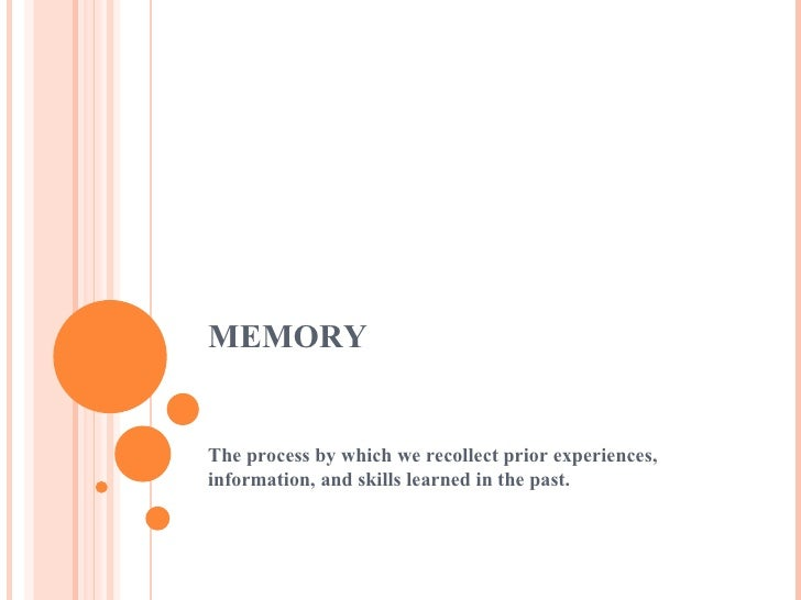 MEMORY The process by which we recollect prior experiences, information, and skills learned in the past.