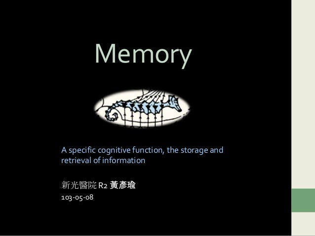 Memory A specific cognitive function, the storage and retrieval of information 新光醫院 R2 黃彥瑜 103-05-08