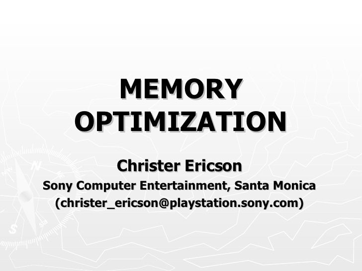 MEMORY OPTIMIZATION Christer Ericson Sony Computer Entertainment, Santa Monica (christer_ericson@playstation.sony.com)