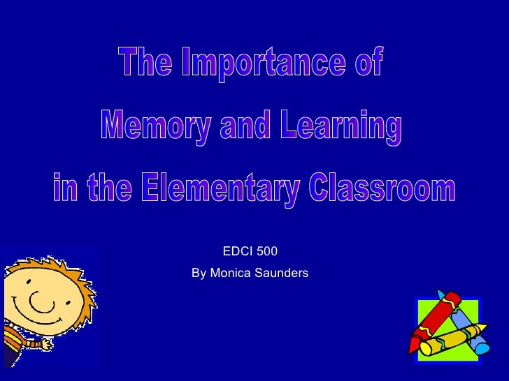 The Importance of  Memory and Learning in the Elementary Classroom EDCI 500 By Monica Saunders