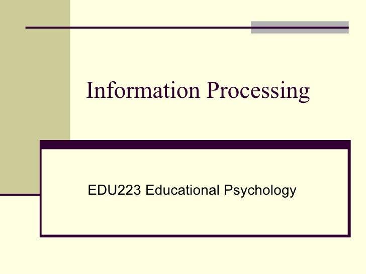 Information Processing EDU223 Educational Psychology
