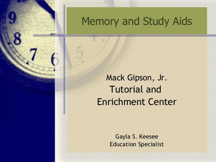 Memory and Study Aids Mack Gipson, Jr. Tutorial and  Enrichment Center Gayla S. Keesee Education Specialist