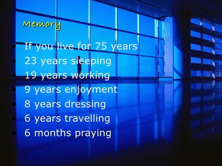 Memory <ul><li>If you live for 75 years  </li></ul><ul><li>23 years sleeping  </li></ul><ul><li>19 years working </li></ul...