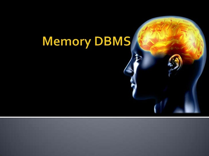    Existing one.   What is memory DBMS?   Why it is on trend?   Whenever can use?   The places not to use.   The app...