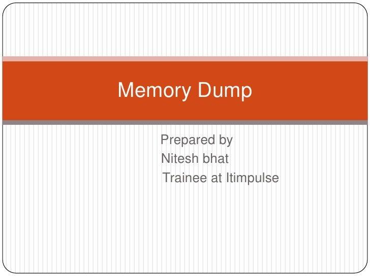 Memory Dump   Prepared by   Nitesh bhat   Trainee at Itimpulse