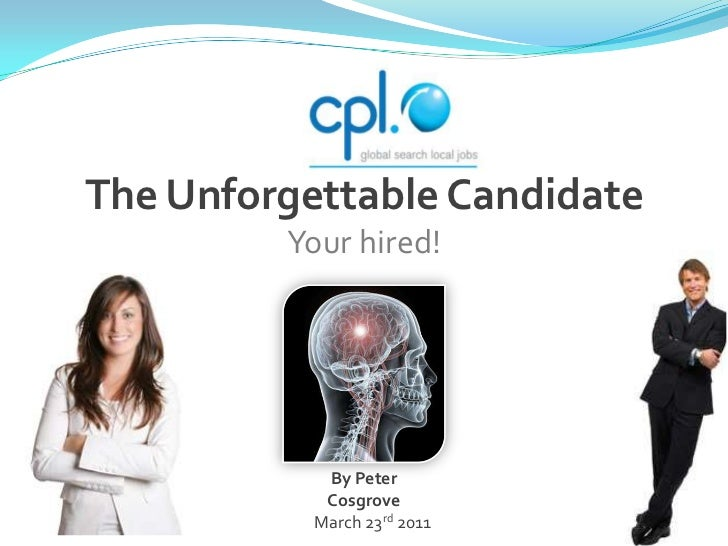 The Unforgettable Candidate<br />Your hired! <br />By Peter Cosgrove<br />March 23rd 2011<br />