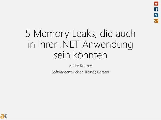 5 Memory Leaks, die auch in Ihrer .NET Anwendung sein könnten André Krämer Softwareentwickler, Trainer, Berater