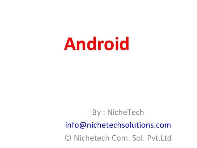 Android By : NicheTech info@nichetechsolutions.com © Nichetech Com. Sol. Pvt.Ltd