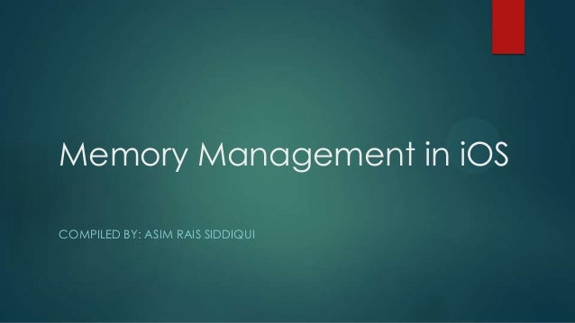 Memory Management in iOS COMPILED BY: ASIM RAIS SIDDIQUI