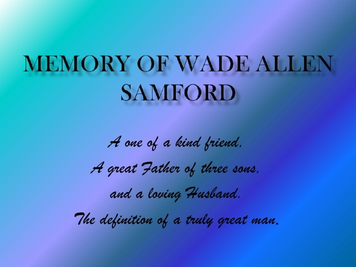 Memory of Wade Allen Samford<br />A one of a kind friend, <br />A great Father of three sons, <br />and a loving Husband. ...