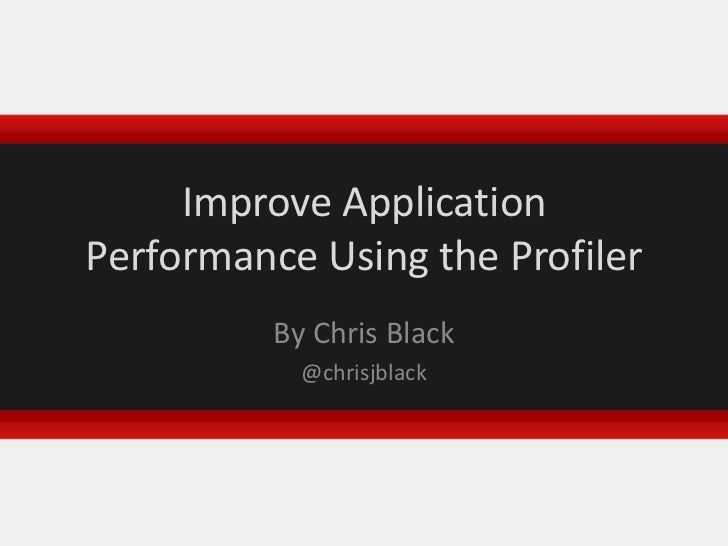 Improve Application Performance Using the Profiler<br />By Chris Black<br />@chrisjblack<br />