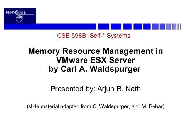 CSE 598B: Self-* SystemsMemory Resource Management inVMware ESX Serverby Carl A. WaldspurgerPresented by: Arjun R. Nath(sl...