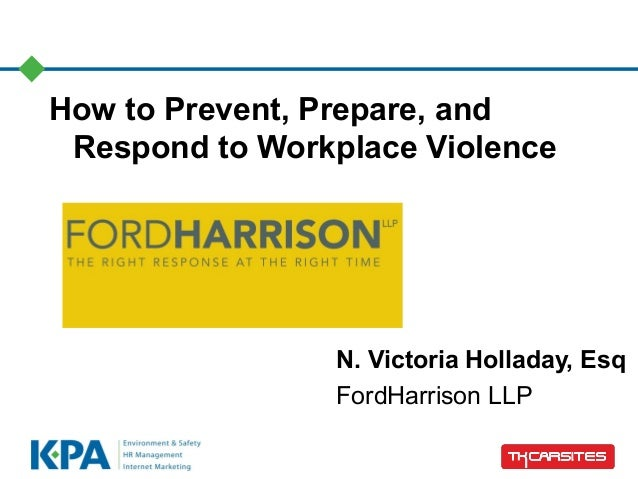 How to Prevent, Prepare, and Respond to Workplace Violence N. Victoria Holladay, Esq FordHarrison LLP