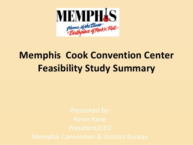 Memphis Cook Convention Center Feasibility Study Summary Presented by: Kevin Kane President/CEO Memphis Convention & Visit...
