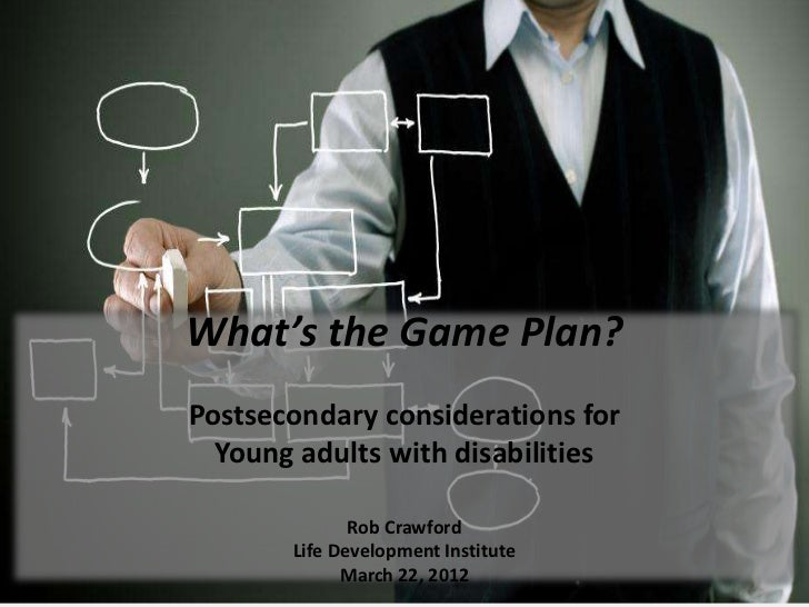 What's the Game Plan?Postsecondary considerations for  Young adults with disabilities              Rob Crawford       Life...