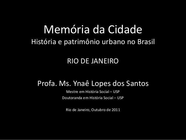 Memória da Cidade História e patrimônio urbano no Brasil  RIO DE JANEIRO  Profa. Ms. Ynaê Lopes dos Santos Mestre em Histó...
