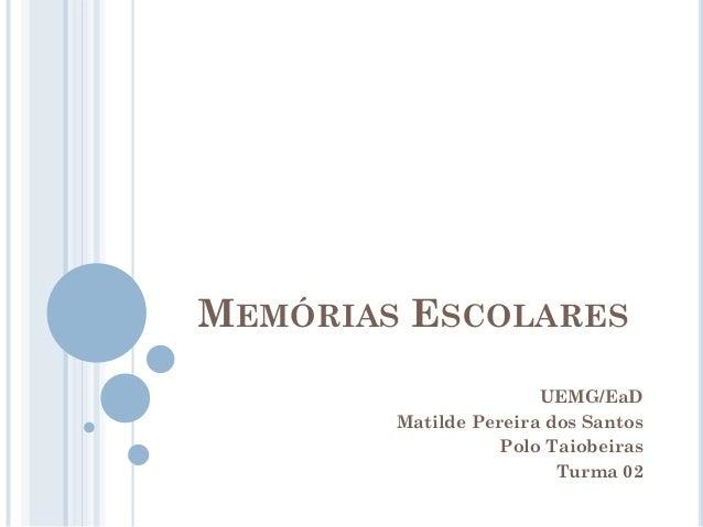 MEMÓRIAS ESCOLARES UEMG/EaD Matilde Pereira dos Santos Polo Taiobeiras Turma 02