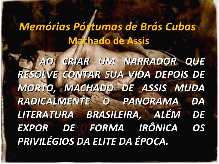 Memórias Póstumas de Brás Cubas  Machado de Assis AO CRIAR UM NARRADOR QUE RESOLVE CONTAR SUA VIDA DEPOIS DE MORTO, MACHAD...