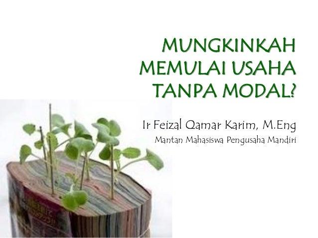 MUNGKINKAHMEMULAI USAHATANPA MODAL?Ir Feizal Qamar Karim, M.EngMantan Mahasiswa Pengusaha Mandiri