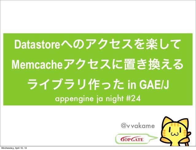 Datastoreへのアクセスを楽して         Memcacheアクセスに置き換える                      ライブラリ作った in GAE/J                          appengine j...