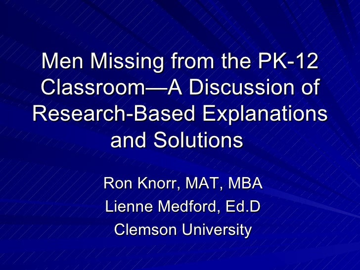 Men Missing from the PK-12 Classroom—A Discussion of Research-Based Explanations and Solutions  Ron Knorr, MAT, MBA Lienne...