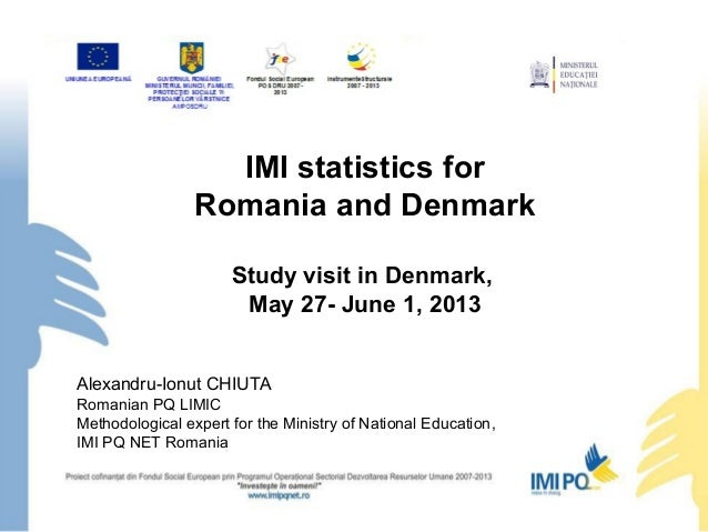 IMI statistics forRomania and DenmarkStudy visit in Denmark,May 27- June 1, 2013Alexandru-Ionut CHIUTARomanian PQ LIMICMet...