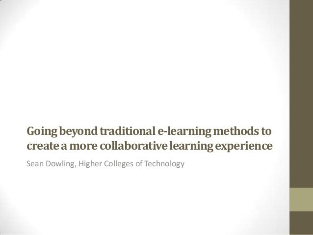 Going beyond traditional e-learning methods to create a more collaborative learning experience Sean Dowling, Higher Colleg...