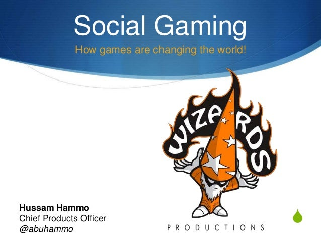 S Social Gaming How games are changing the world! Hussam Hammo Chief Products Officer @abuhammo