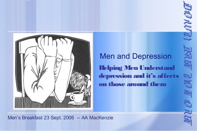 Helping Men Understand depression and it's affects on those around them  Men's Breakfast 23 Sept. 2006 -- AA MacKenzie  DO...