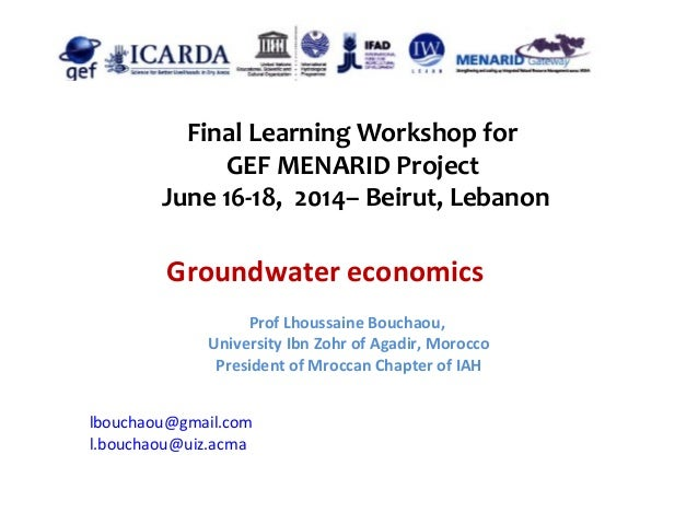 Final Learning Workshop for GEF MENARID Project June 16-18, 2014– Beirut, Lebanon Groundwater economics lbouchaou@gmail.co...
