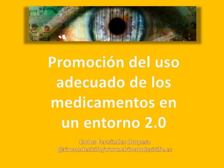 Promoción del uso adecuado de los medicamentos en un entorno 2.0<br />Carlos Fernández Oropesa<br />@rincondesisifo/www.el...