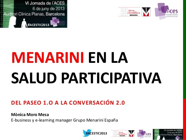 #ACESTIC2013#ACESTIC2013MENARINI EN LASALUD PARTICIPATIVADEL PASEO 1.O A LA CONVERSACIÓN 2.0Mònica Moro MesaE-business y e...