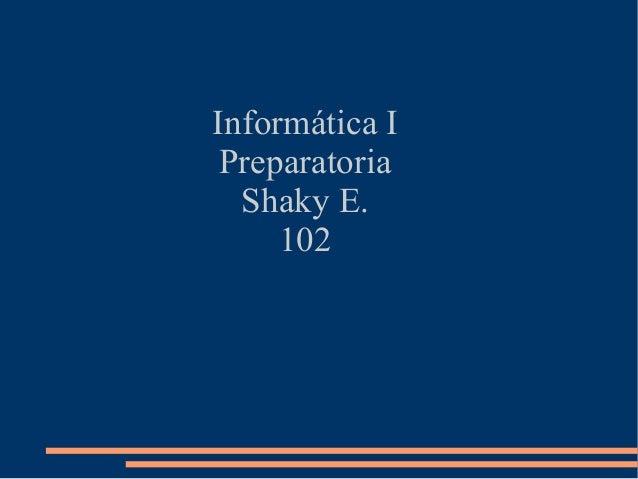 Informática I Preparatoria  Shaky E.     102