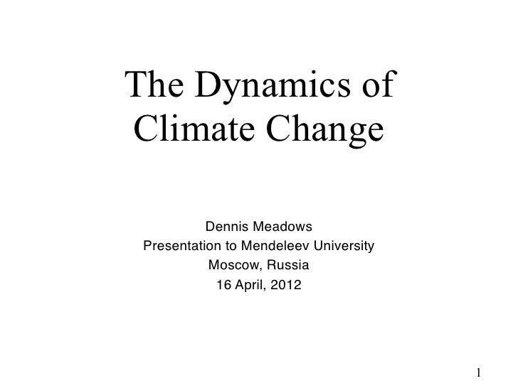 The Dynamics of Climate Change           Dennis Meadows Presentation to Mendeleev University           Moscow, Russia    ...