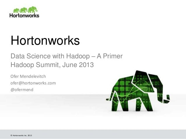 © Hortonworks Inc. 2013 Hortonworks Data Science with Hadoop – A Primer Hadoop Summit, June 2013 Ofer Mendelevitch ofer@ho...