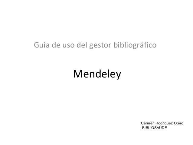 Mendeley Guía de uso del gestor bibliográfico Carmen Rodríguez Otero BIBLIOSAÚDE