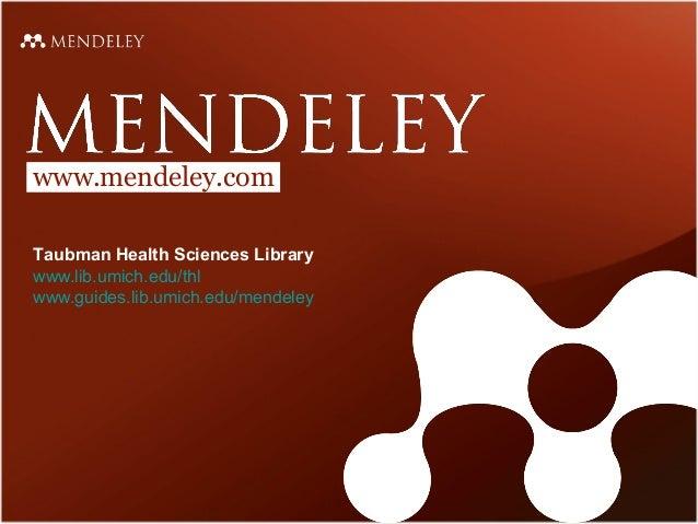 www.mendeley.com Taubman Health Sciences Library www.lib.umich.edu/thl www.guides.lib.umich.edu/mendeley