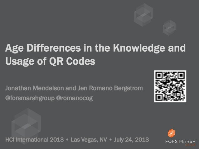 Age Differences in the Knowledge and Usage of QR Codes Jonathan Mendelson and Jen Romano Bergstrom HCI International 2013 ...
