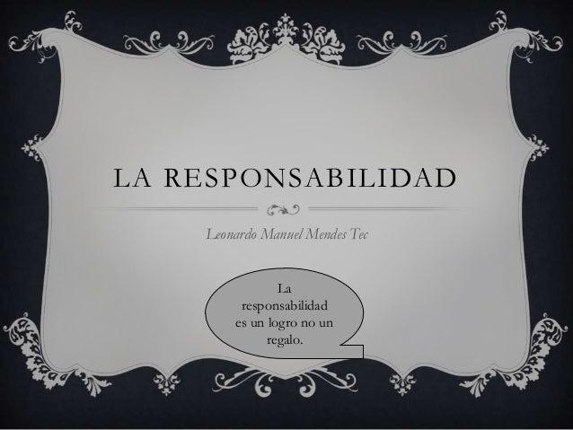 LA RESPONSABILIDAD Leonardo Manuel Mendes Tec La responsabilidad es un logro no un regalo.
