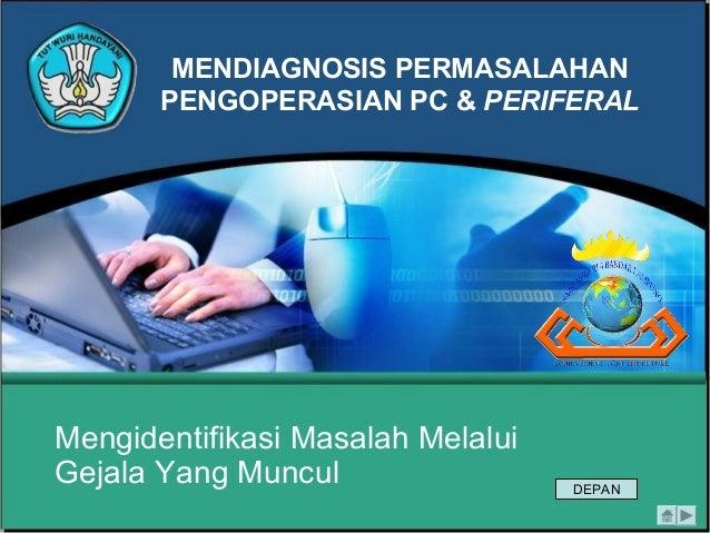 MENDIAGNOSIS PERMASALAHAN PENGOPERASIAN PC & PERIFERAL Mengidentifikasi Masalah Melalui Gejala Yang Muncul DEPAN