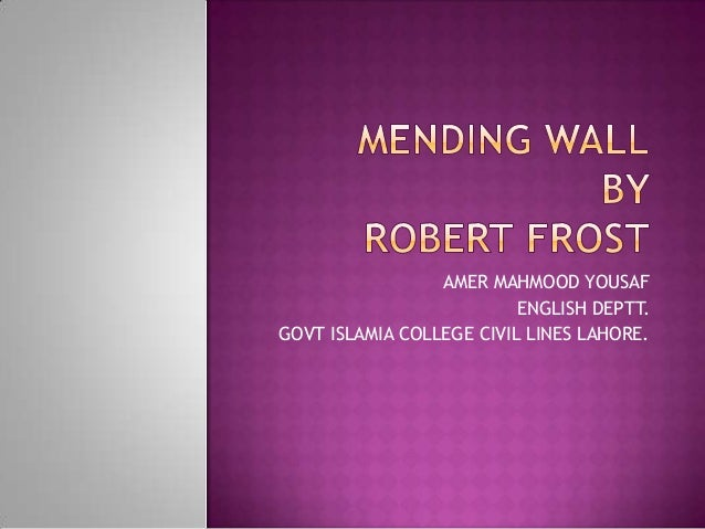 mending wall by robert frost analysis Robert frost - analysis of mending wall robert frost's poem mending wall is rich with subtle textures, which we will explore further here the basic theme of the poem is about the necessity of boundaries and the deceptive arguments employed to destroy them.