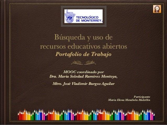 Búsqueda y uso de recursos educativos abiertos Portafolio de Trabajo MOOC coordinado por Dra. María Soledad Ramírez Montoy...
