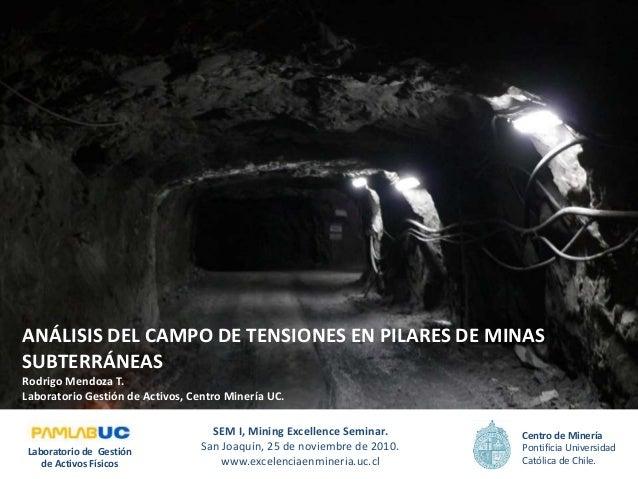 ANÁLISIS DEL CAMPO DE TENSIONES EN PILARES DE MINAS SUBTERRÁNEAS Rodrigo Mendoza T. Laboratorio Gestión de Activos, Centro...