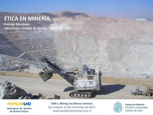 ÉTICA EN MINERÍA. Rodrigo Mendoza. Laboratorio Gestión de Activos Físicos UC. SEM I, Mining Excellence Seminar. San Joaquí...