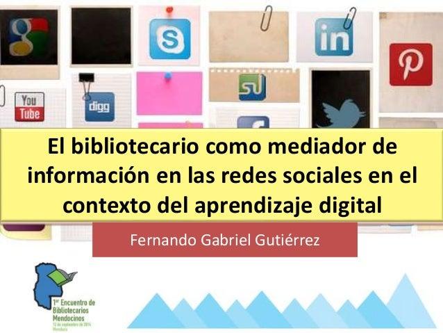 El bibliotecario como mediador de información en las redes sociales en el contexto del aprendizaje digital Fernando Gabrie...