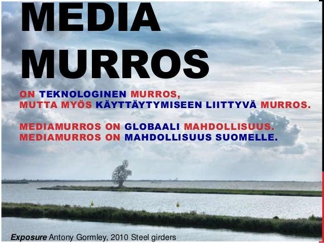 MEDIA MURROSON TEKNOLOGINEN MURROS, MUTTA MYÖS KÄYTTÄYTYMISEEN LIITTYVÄ MURROS. MEDIAMURROS ON GLOBAALI MAHDOLLISUUS. MEDI...